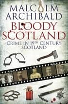 Bloody Scotland - Crime in 19th Century Scotland ebook by Malcolm Archibald