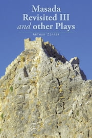 Masada Revisited III and other Plays ebook by Arthur Ziffer