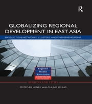 Globalizing Regional Development in East Asia - Production Networks, Clusters, and Entrepreneurship ebook by Henry Wai-chung Yeung
