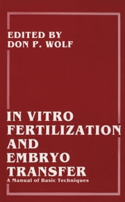 In Vitro Fertilization and Embryo Transfer - A Manual of Basic Techniques ebook by Barry D. Bavister,Don P. Wolf,Marybeth B. Gerrity,Gregory Kopf