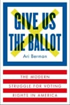Give Us the Ballot - The Modern Struggle for Voting Rights in America eBook by Ari Berman