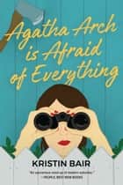 Agatha Arch is Afraid of Everything - A Novel ebook by Kristin Bair