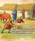 The Daily Struggles of Those Who Lived in the Middle Ages - Ancient History Books for Kids | Children's Ancient History ebook by Baby Professor