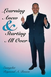 Learning Anew & Starting All Over ebook by Benson,Raymond A.