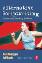 Alternative Scriptwriting ebook by Ken Dancyger,Jeff Rush
