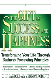 The Gift of Success and Happiness - Transforming Your Life Through Business Process Principles ebook by Chip Sawicki,Vernon Roberts