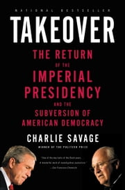 Takeover - The Return of the Imperial Presidency and the Subversion of American Democracy ebook by Charlie Savage