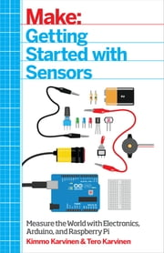 Getting Started with Sensors - Measure the World with Electronics, Arduino, and Raspberry Pi ebook by Karvinen
