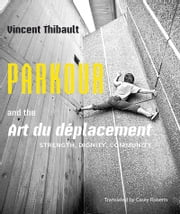 Parkour and the Art du déplacement - Strength, Dignity, Community ebook by Vincent Thibault,Casey Roberts