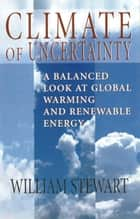Climate of Uncertainty - A Balanced Look At Global Warming and Renewable Energy eBook by William Stewart