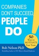 Companies Don't Succeed, People Do - 50 Ways to Motivate Your Team ebook by Bob Nelson