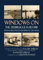 Windows on the Zeebrugge Raid 1918: With Rare Photographs of the Mole ebook by Rachel Shirley