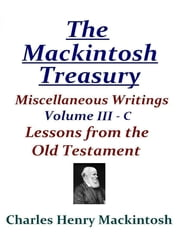 The Mackintosh Treasury - Miscellaneous Writings - Volume III-C: Lessons from the Old Testament ebook by Charles Henry Mackintosh