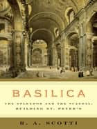 Basilica - The Splendor and the Scandal: Building St. Peter's ebook by R. A. Scotti