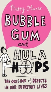 Bubble Gum and Hula Hoops - The Origins of Objects in Our Everyday Lives ebook by Harry Oliver