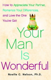 Your Man is Wonderful - How to Appreciate Your Partner, Romance Your Differences, and Love the One You've Got ebook by Noelle C. Nelson, Ph.D.
