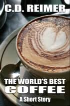 The World's Best Coffee (Short Story) ebook by C.D. Reimer