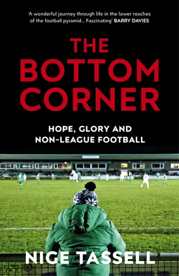 The Bottom Corner - A Season with the Dreamers of Non-League Football ebook by Nige Tassell