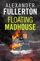 Floating Madhouse ebook by Alexander Fullerton