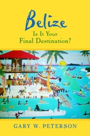 Belize Is It Your Final Destination? ebook by Gary W. Peterson