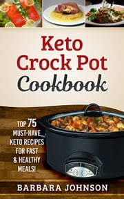 Keto Crock Pot Cookbook: Top 75 Must-Have Keto Recipes for Fast & Healthy Meals! ebook by Barbara Johnson