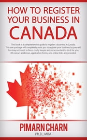 How to Register Your Business in Canada - A comprehensive guide to register your business by yourself - no need to hire a costly lawyer and/or accountant to do it for you. ebook by Pimarn Charn