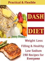 Practical & Flexible DASH DIET - Weight Loos Filling & Healthy Low Sodium 190 Recipes for Everyone ebook by Jenny Brown