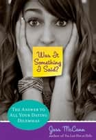 Was It Something I Said? - The Answer To All Your Dating Dilemmas ebook by Jess Mccann