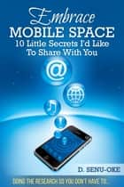 Embrace Mobile Space - 10 Little Secrets I'd Like To Share With You ebook by D. Senu-Oke