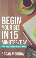 Begin Your Biz in 15 Minutes/Day - Your Freelancing Tips Starter Kit ebook by Sagan Morrow