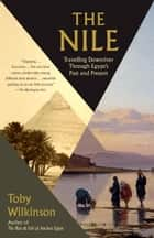 The Nile - A Journey Downriver Through Egypt's Past and Present ebook by Toby Wilkinson