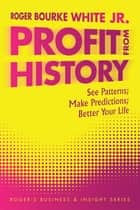 Profit from History - See Patterns; Make Predictions; Better Your Life ebook by Roger Bourke White Jr.