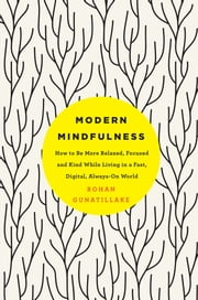 Modern Mindfulness - How to Be More Relaxed, Focused, and Kind While Living in a Fast, Digital, Always-On World ebook by Rohan Gunatillake