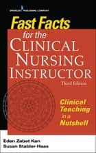 Fast Facts for the Clinical Nursing Instructor, Third Edition - Clinical Teaching in a Nutshell ebook by Eden Zabat Kan, PhD, RN,...