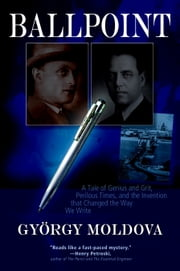 Ballpoint - A Tale of Genius and Grit, Perilous Times, and the Invention that Changed the Way We Write ebook by Gyoergy Moldova, David Robert Evans