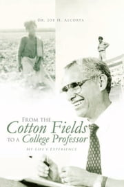 From the Cotton Fields to a College Professor ebook by Dr. Joe H. Alcorta