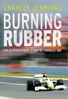 Burning Rubber - The Extraordinary Story of Formula One ebook by Charles Jennings