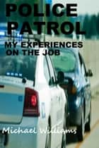 Police Patrol, My Experiences on the Job ebook by Michael Williams