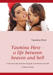 Yasmina Herz - a life between heaven and hell - A true story that only has one goal: to entertain you well! ebook by Yasmina Herz