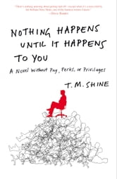 Nothing Happens Until It Happens to You - A Novel Without Pay, Perks, or Privileges ebook by T. M. Shine