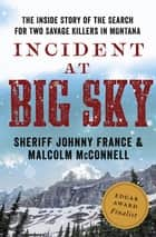 Incident at Big Sky - The Inside Story of the Search for Two Savage Killers in Montana ebook by Sheriff Johnny France, Malcolm McConnell