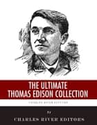 The Ultimate Thomas Edison Collection ebook by Charles River Editors, Thomas Commerford Martin, Frank Lewis Dyer