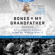 Bones of My Grandfather - Reclaiming a Lost Hero of WWII audiobook by Clay Bonnyman Evans