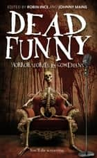 Dead Funny - Horror Stories by Comedians ebook by Robin Ince, Robin Ince, Johnny Mains,...