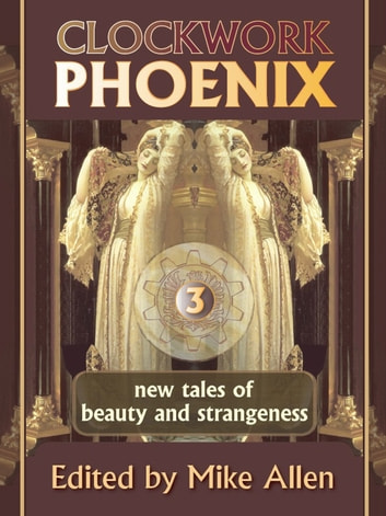 Clockwork Phoenix 3: New Tales of Beauty and Strangeness ebook by Mike Allen