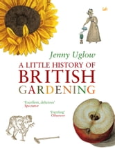 A Little History Of British Gardening ebook by Jenny Uglow