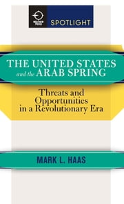 The United States and the Arab Spring - Threats and Opportunities in a Revolutionary Era ebook by Mark L. Haas