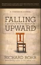 Falling Upward - A Spirituality for the Two Halves of Life -- A Companion Journal ebook by Richard Rohr