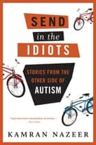 Send in the Idiots: Stories from the Other Side of Autism - Stories from the Other Side of Autism ebook by Kamran Nazeer