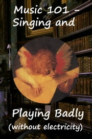 Music 101 - Singing and Playing badly- without electricity ebook by Mike Greenwood